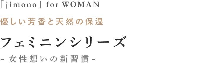 「jimono」 for WOMAN 優しい芳香と天然の保湿 フェミニンシリーズ -女性想いの新習慣-